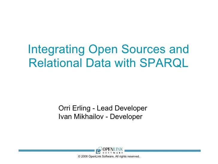 Integrating Open Sources and Relational Data with SPARQL © 2008 OpenLink Software, All rights reserved. Orri Erling - Lead...