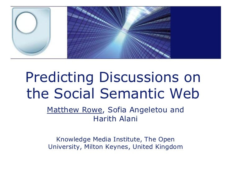 Predicting Discussions onthe Social Semantic Web   Matthew Rowe, Sofia Angeletou and             Harith Alani     Knowledg...