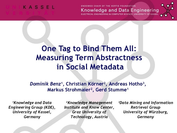 One Tag to Bind Them All:  Measuring Term Abstractness  in Social Metadata Dominik Benz 1 , Christian Körner 2 ,  Andreas ...