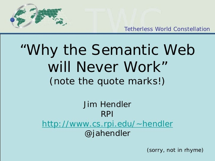"Tetherless World Constellation""Why the Semantic Web   will Never Work""   (note the quote marks!)           Jim Hendler    ..."