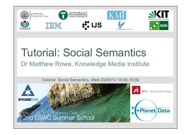 Tutorial: Social SemanticsDr Matthew Rowe, Knowledge Media Institute      Tutorial: Social Semantics, Wed 23/05/12 14:00-1...
