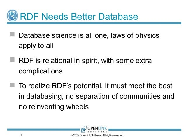 1RDF Needs Better Database Database science is all one, laws of physicsapply to all RDF is relational in spirit, with so...