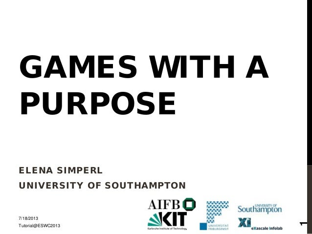 GAMES WITH A PURPOSE ELENA SIMPERL UNIVERSITY OF SOUTHAMPTON 7/18/2013 Tutorial@ESWC2013 1