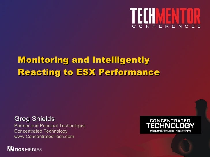 Monitoring and Intelligently Reacting to ESX Performance Greg Shields Partner and Principal Technologist Concentrated Tech...