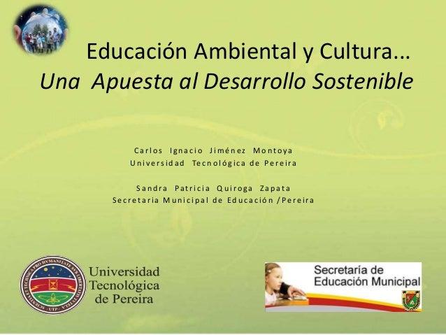 Educación Ambiental y Cultura...  Una Apuesta al Desarrollo Sostenible  C a r l o s I g n a c i o J imé n e z Mo n t o y a...