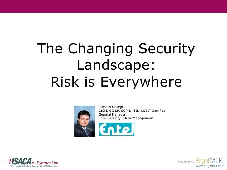 The Changing Security Landscape: Risk is Everywhere Ramsés Gallego CISM, CISSP, SCPM, ITIL, COBIT Certified General Manage...