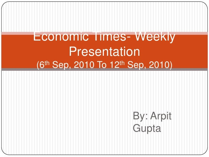 Economic Times- Weekly Presentation(6th Sep, 2010 To 12th Sep, 2010)<br />By: Arpit Gupta<br />