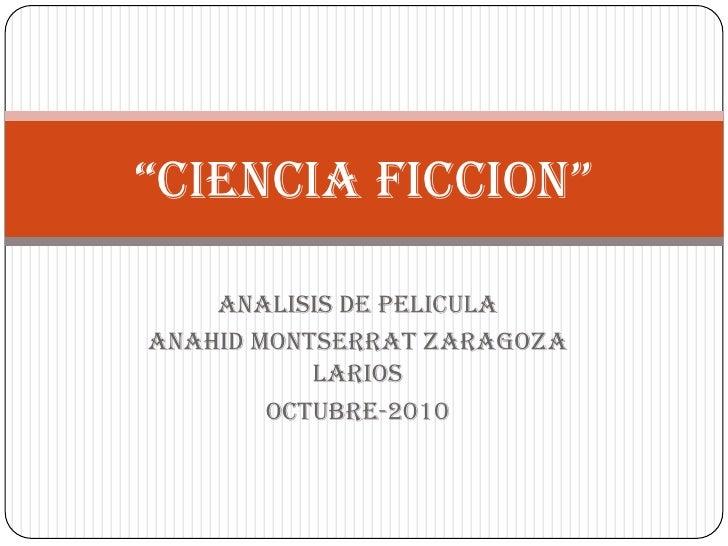 """""""CIENCIA FICCION""""<br />ANALISIS DE PELICULA<br />ANAHID MONTSERRAT ZARAGOZA LARIOS<br />OCTUBRE-2010<br />"""