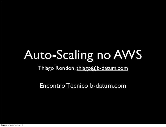 Auto-Scaling no AWS Thiago Rondon, thiago@b-datum.com  Encontro Técnico b-datum.com  Friday, November 29, 13