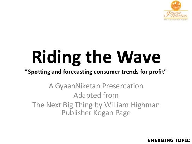 """Riding the Wave""""Spotting and forecasting consumer trends for profit""""       A GyaanNiketan Presentation              Adapte..."""