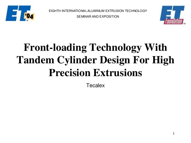 1 EIGHTH INTERNATIONAL ALUMINUM EXTRUSION TECHNOLOGY SEMINAR AND EXPOSITION Front-loading Technology With Tandem Cylinder ...