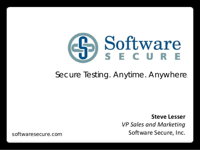 Secure Testing. Anytime. Anywhere.softwaresecure.comSteve LesserVP Sales and MarketingSoftware Secure, Inc.