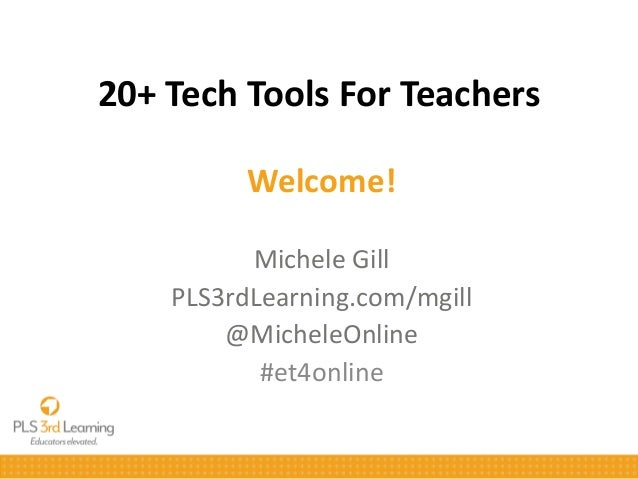 20+ Tech Tools For Teachers Welcome! Michele Gill PLS3rdLearning.com/mgill @MicheleOnline #et4online