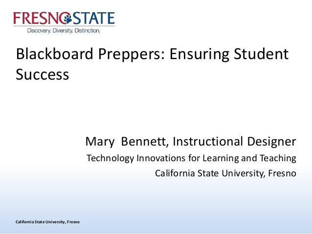 California State University, Fresno Blackboard Preppers: Ensuring Student Success Mary Bennett, Instructional Designer Tec...