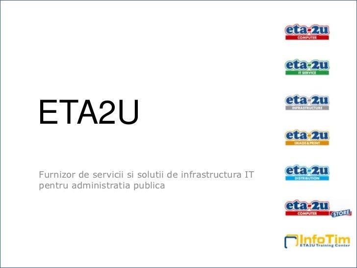 ETA2U<br />Furnizorde serviciisisolutiide infrastructura IT pentruadministratiapublica<br />