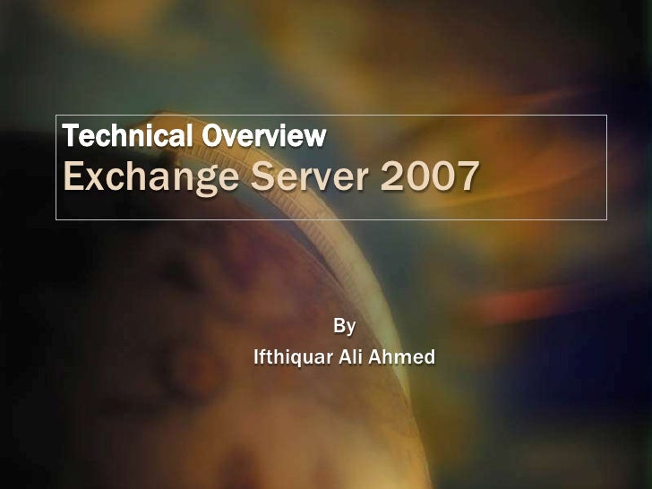 Technical OverviewExchange Server 2007<br />By<br />Ifthiquar Ali Ahmed<br />