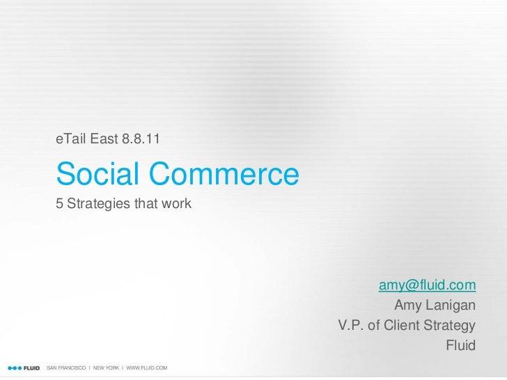eTail East 8.8.11Social Commerce5 Strategies that work                                amy@fluid.com                       ...