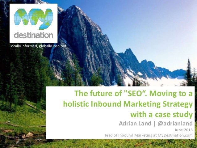 """Locally informed, globally inspiredThe future of """"SEO"""". Moving to aholistic Inbound Marketing Strategywith a case studyAdr..."""