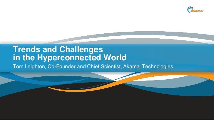 Trends and Challengesin the Hyperconnected WorldTom Leighton, Co-Founder and Chief Scientist, Akamai Technologies