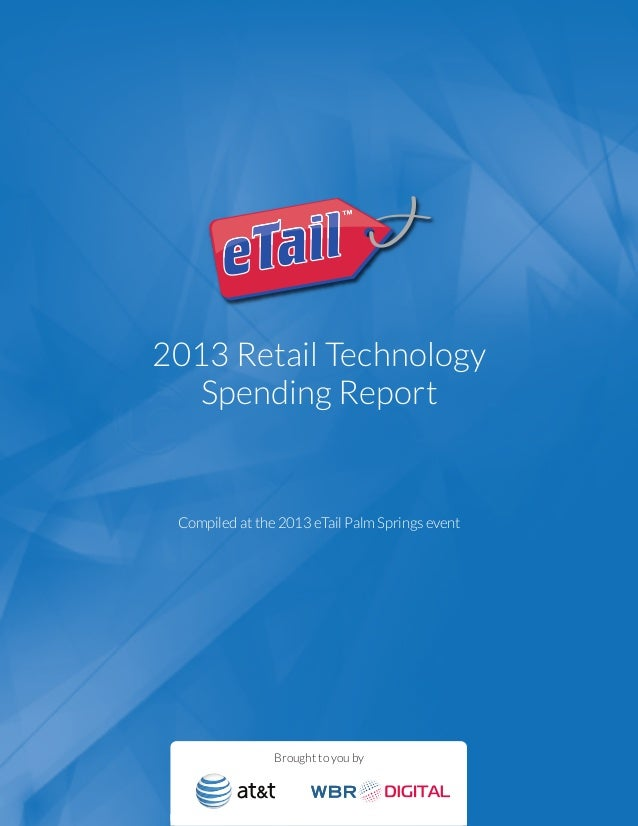 2013 Retail TechnologySpending ReportCompiled at the 2013 eTail Palm Springs eventBrought to you by