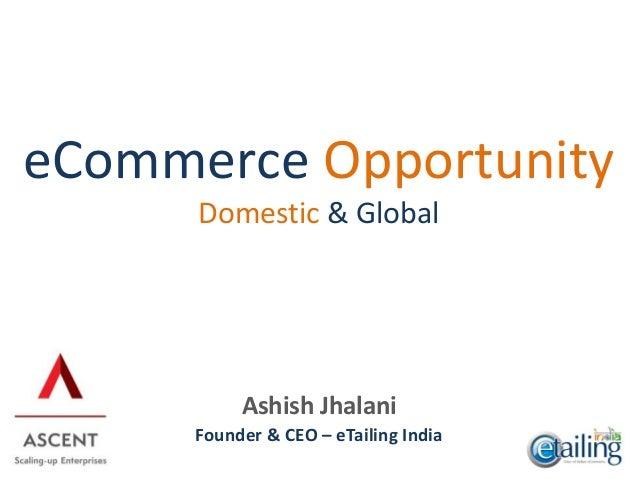 Ashish Jhalani Founder & CEO – eTailing India eCommerce Opportunity Domestic & Global