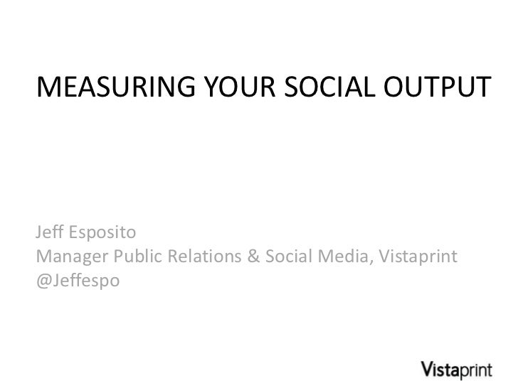 MEASURING YOUR SOCIAL OUTPUTJeff EspositoManager Public Relations & Social Media, Vistaprint@Jeffespo
