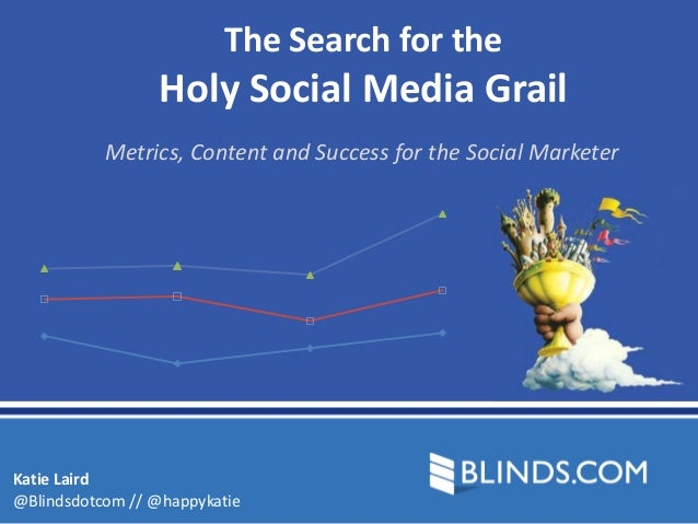 The Search for the                 Holy Social Media Grail           Metrics, Content and Success for the Social MarketerK...