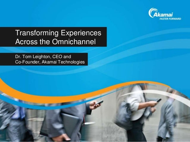 Transforming ExperiencesAcross the OmnichannelDr. Tom Leighton, CEO andCo-Founder, Akamai Technologies