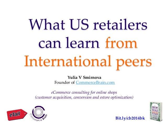 What US retailers  can learn  from  International peers Yulia V Smirnova Founder of CommerceBrain.com   eC...