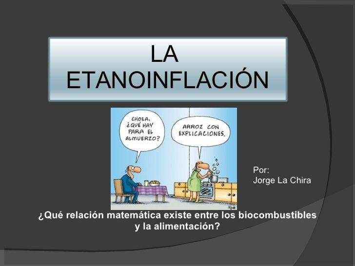 ¿Qué relación matemática existe entre los biocombustibles y la alimentación? Por:  Jorge La Chira LA  ETANOINFLACIÓN