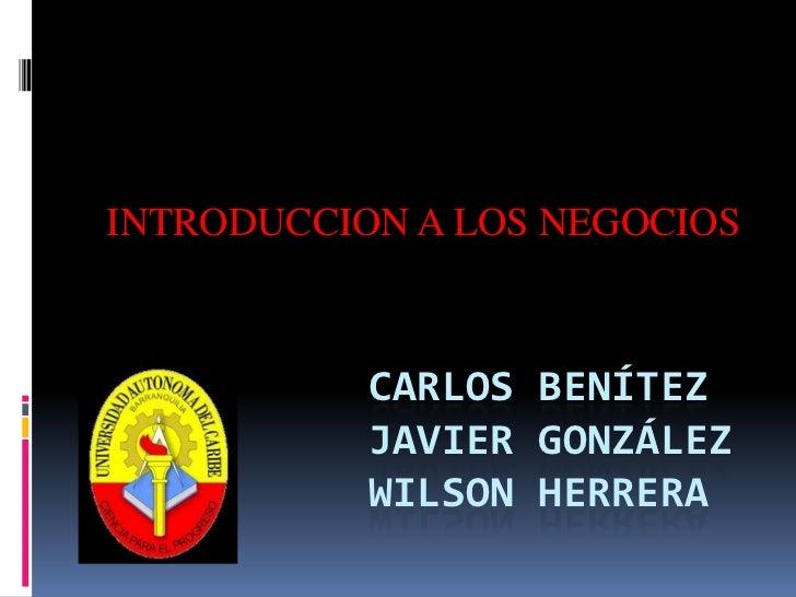 INTRODUCCION A LOS NEGOCIOS<br />Carlos BenítezJavier GonzálezWilson herrera<br />
