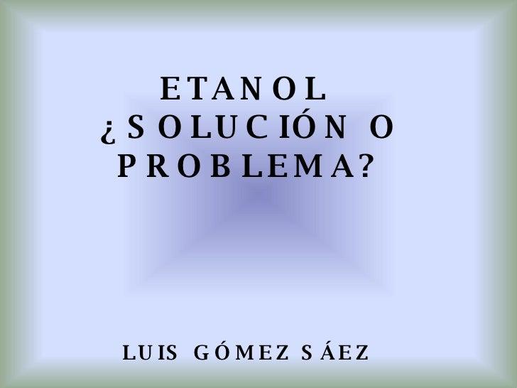 ETANOL  ¿SOLUCIÓN O PROBLEMA?     LUIS GÓMEZ SÁEZ    CI:6.154.949
