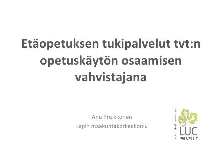 Etäopetuksen tukipalvelut tvt:n opetuskäytön osaamisen vahvistajana Anu Pruikkonen Lapin maakuntakorkeakoulu