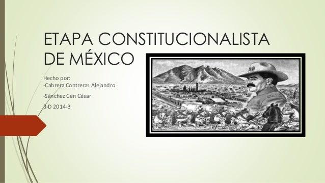ETAPA CONSTITUCIONALISTA  DE MÉXICO  Hecho por:  -Cabrera Contreras Alejandro  -Sánchez Cen César  3-D 2014-B