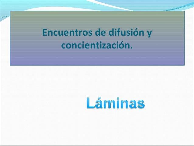 Encuentros de difusión y concientización.