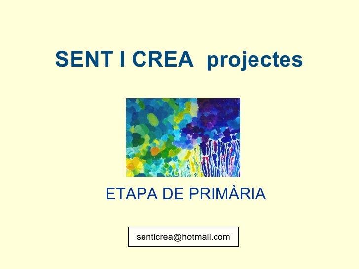 SENT I CREA  projectes ETAPA DE PRIMÀRIA   [email_address]