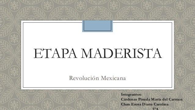 ETAPA MADERISTA  Revolución Mexicana  Integrantes:  Cárdenas Pineda María del Carmen  Chan Erosa Diana Carolina  3°A