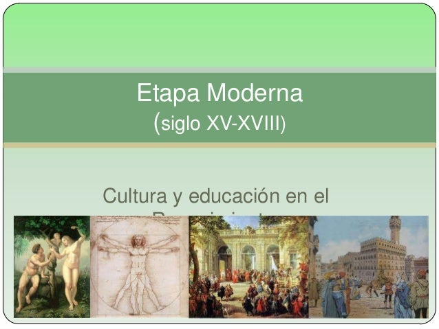 Etapa Moderna    (siglo XV-XVIII)Cultura y educación en el     Renacimiento.