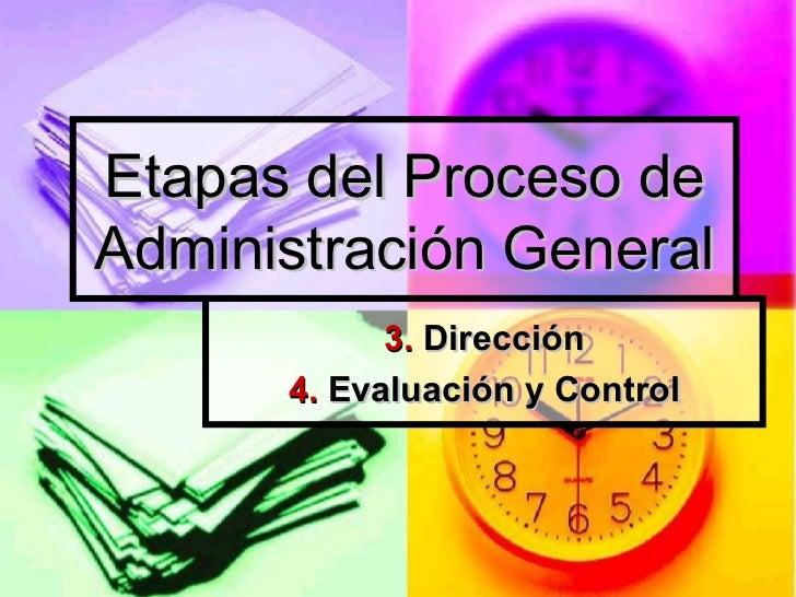 Etapas del Proceso de Administración General 3.  Dirección 4.  Evaluación y Control