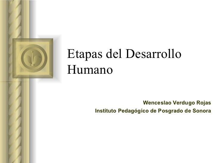 Etapas del Desarrollo Humano Wenceslao Verdugo Rojas Instituto Pedagógico de Posgrado de Sonora