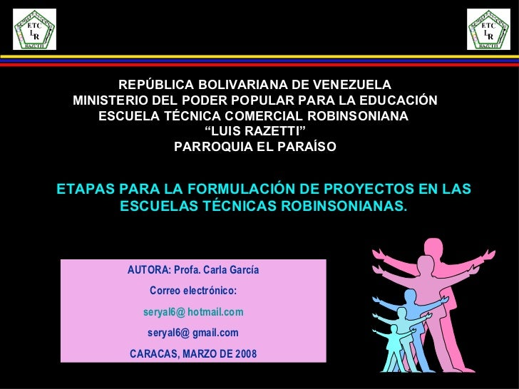 ETAPAS PARA LA FORMULACIÓN DE PROYECTOS EN LAS ESCUELAS TÉCNICAS ROBINSONIANAS. AUTORA: Profa. Carla García Correo electró...