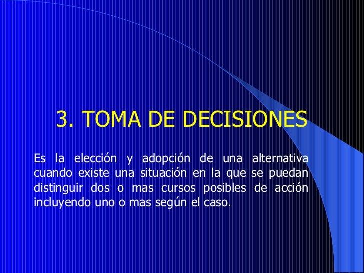 3.  TOMA DE DECISIONES   Es la elección y adopción de una alternativa cuando existe una situación en la que se puedan di...