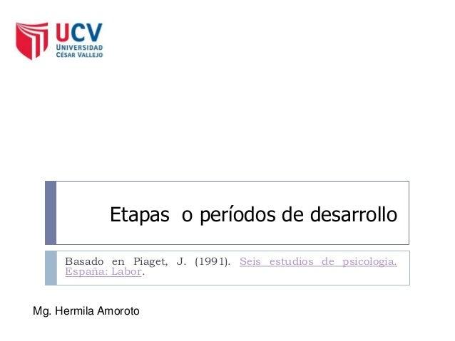 Etapas o períodos de desarrollo Basado en Piaget, J. (1991). Seis estudios de psicología. España: Labor. Mg. Hermila Amoro...