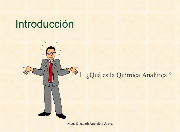 Introducción <ul><li>¿Qué es la Química Analítica ? </li></ul>Mag. Elizabeth Arancibia Araya