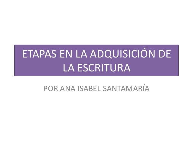 ETAPAS EN LA ADQUISICIÓN DE LA ESCRITURA POR ANA ISABEL SANTAMARÍA