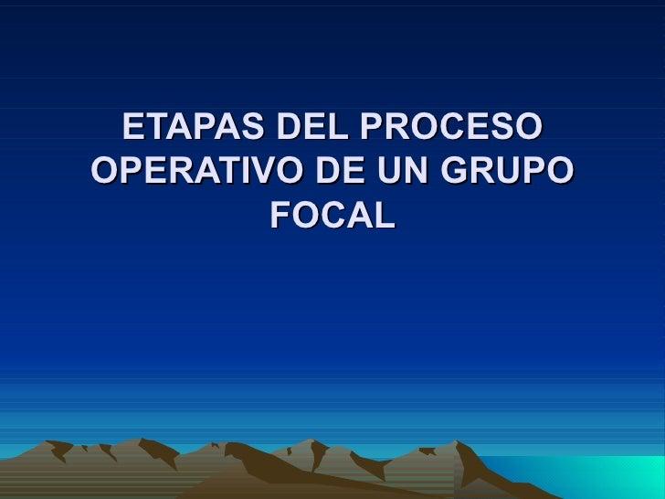 ETAPAS DEL PROCESO OPERATIVO DE UN GRUPO FOCAL