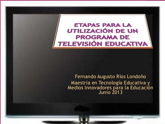 Fernando Augusto Ríos LondoñoMaestría en Tecnología Educativa yMedios Innovadores para la EducaciónJunio 2013
