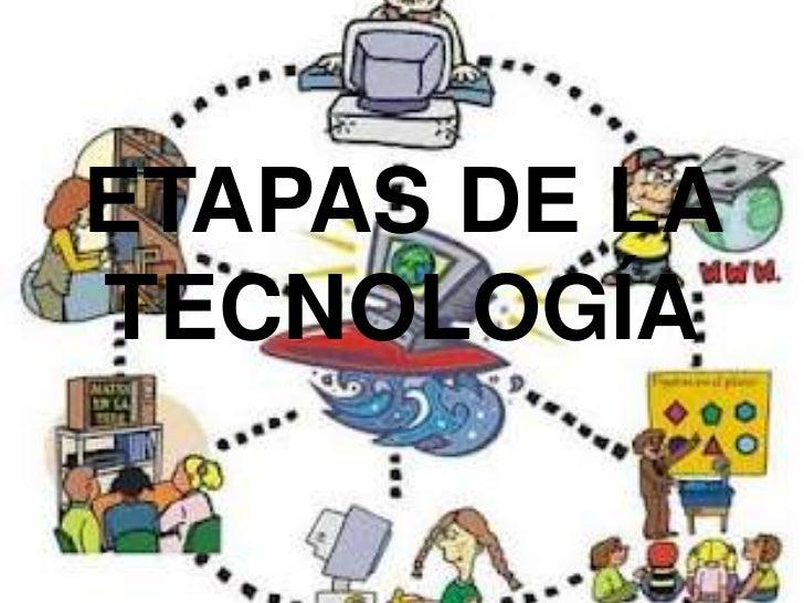 ETAPAS DE LATECNOLOGÍA