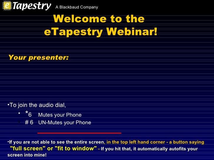 Welcome to the  eTapestry Webinar! <ul><li>To join the audio dial,  </li></ul><ul><ul><li>* 6  Mutes your Phone </li></ul>...