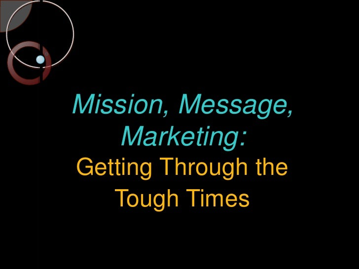 Mission, Message, Marketing:Getting Through the<br />Tough Times<br />